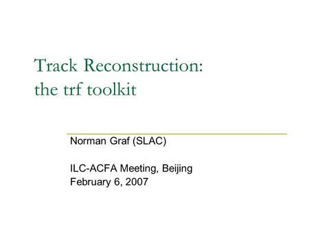 Track Reconstruction: the trf toolkit Norman Graf (SLAC) ILC-ACFA Meeting, Beijing February 6, 2007.
