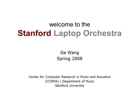 Welcome to the Stanford Laptop Orchestra Ge Wang Spring 2008 Center for Computer Research in Music and Acoustics (CCRMA) | Department of Music Stanford.
