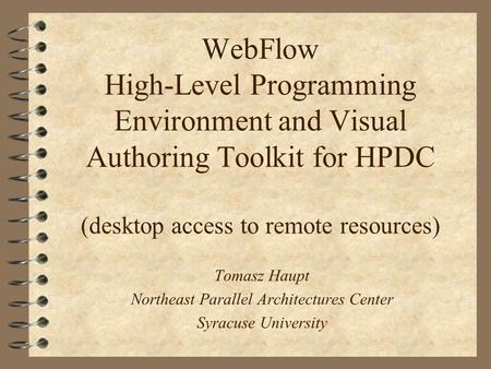 WebFlow High-Level Programming Environment and Visual Authoring Toolkit for HPDC (desktop access to remote resources) Tomasz Haupt Northeast Parallel Architectures.