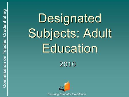 Commission on Teacher Credentialing Ensuring Educator Excellence Designated Subjects: Adult Education 2010.