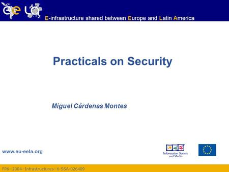 FP6−2004−Infrastructures−6-SSA-026409 www.eu-eela.org E-infrastructure shared between Europe and Latin America Practicals on Security Miguel Cárdenas Montes.