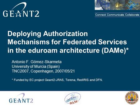 Connect. Communicate. Collaborate Deploying Authorization Mechanisms for Federated Services in the eduroam architecture (DAMe)* Antonio F. Gómez-Skarmeta.