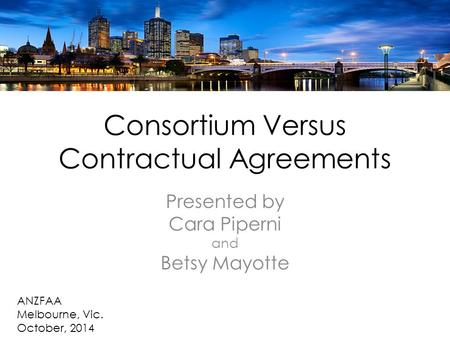 Consortium Versus Contractual Agreements Presented by Cara Piperni and Betsy Mayotte ANZFAA Melbourne, Vic. October, 2014.