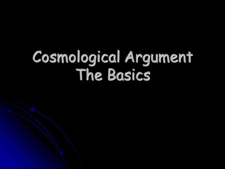 Cosmological Argument The Basics. Science can offer us explanations of things that are within the universe, but does the universe as a whole have an explanation?