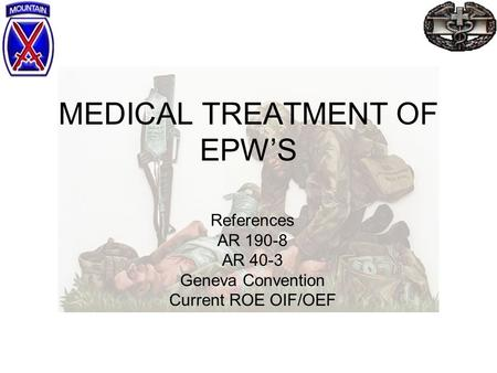 MEDICAL TREATMENT OF EPW'S References AR 190-8 AR 40-3 Geneva Convention Current ROE OIF/OEF.