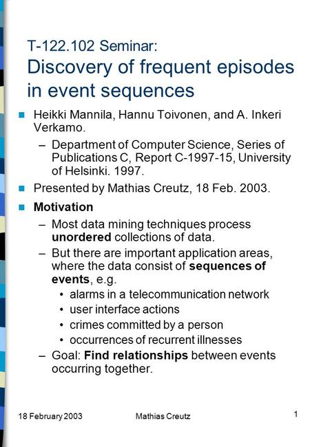 18 February 2003Mathias Creutz 1 T-122.102 Seminar: Discovery of frequent episodes in event sequences Heikki Mannila, Hannu Toivonen, and A. Inkeri Verkamo.