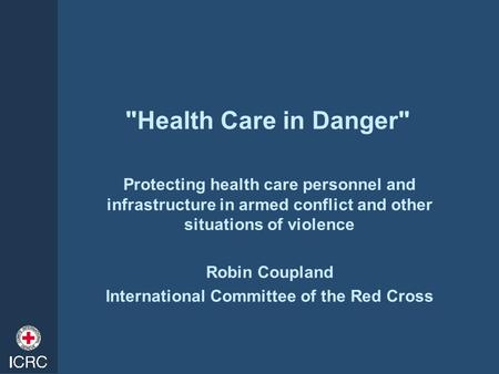Health Care in Danger Protecting health care personnel and infrastructure in armed conflict and other situations of violence Robin Coupland International.