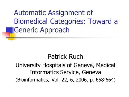 Automatic Assignment of Biomedical Categories: Toward a Generic Approach Patrick Ruch University Hospitals of Geneva, Medical Informatics Service, Geneva.