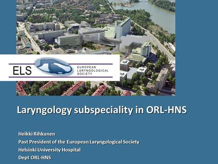 Laryngology subspeciality in ORL-HNS Heikki Rihkanen Past President of the European Laryngological Society Helsinki University Hospital Dept ORL-HNS.