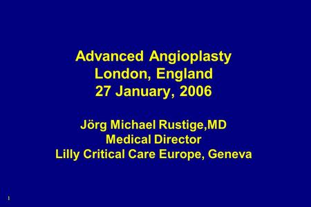 1 Advanced Angioplasty London, England 27 January, 2006 Jörg Michael Rustige,MD Medical Director Lilly Critical Care Europe, Geneva.