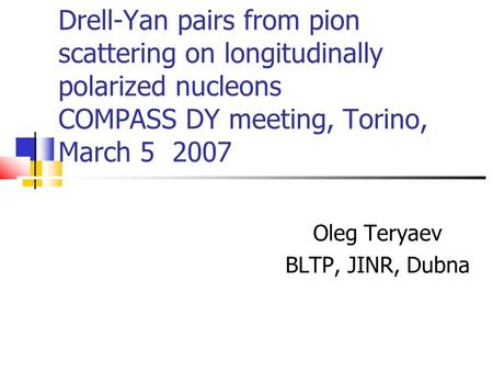 Drell-Yan pairs from pion scattering on longitudinally polarized nucleons COMPASS DY meeting, Torino, March 5 2007 Oleg Teryaev BLTP, JINR, Dubna.