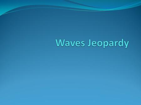 Waves Jeopardy Questions 1-1 What are Waves? 1-2 Properties of Waves? 1-3 Interactio -ns of waves 2-1 Nature of sound 2-2 Properties of Sound 2-4 How.