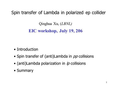 1 Qinghua Xu, (LBNL) EIC workshop, July 19, 206 Introduction Spin transfer of (anti)Lambda in pp collisions (anti)Lambda polarization in lp collisions.