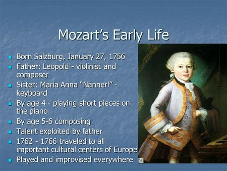 Mozart's Early Life Born Salzburg, January 27, 1756 Born Salzburg, January 27, 1756 Father: Leopold - violinist and composer Father: Leopold - violinist.