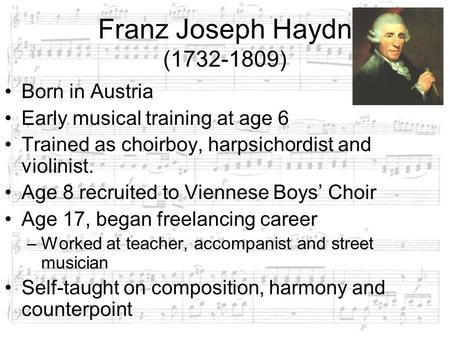 Franz Joseph Haydn (1732-1809) Born in Austria Early musical training at age 6 Trained as choirboy, harpsichordist and violinist. Age 8 recruited to Viennese.