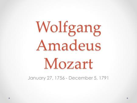 Wolfgang Amadeus Mozart January 27, 1756 - December 5, 1791.