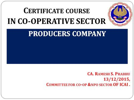C ERTIFICATE COURSE IN CO-OPERATIVE SECTOR CA. R AMESH S. P RABHU 13/12/2015, C OMMITTEE FOR CO - OP & NPO SECTOR OF ICAI.