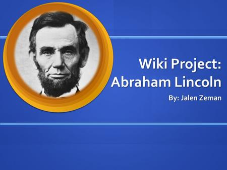 Wiki Project: Abraham Lincoln By: Jalen Zeman. How was Abraham Lincoln's childhood? He was born February 12, 1809 on Sinking Spring Farm in southeast.