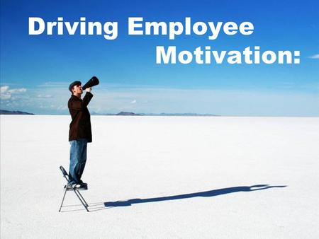 Driving Employee Motivation:. Think about your employee's strengths.