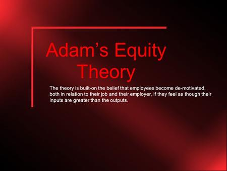 Adam's Equity Theory The theory is built-on the belief that employees become de-motivated, both in relation to their job and their employer, if they feel.