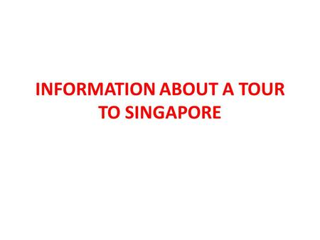 INFORMATION ABOUT A TOUR TO SINGAPORE. The best kind of vacation Adventure Shopping Entertainment.