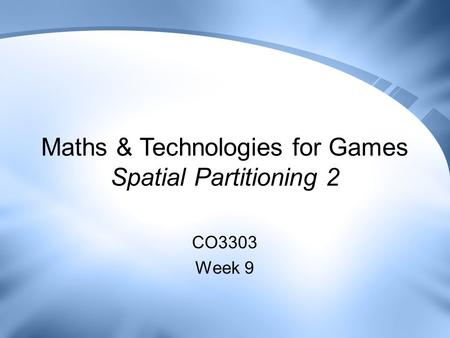 Maths & Technologies for Games Spatial Partitioning 2 CO3303 Week 9.