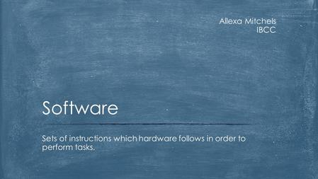 Allexa Mitchels IBCC Sets of instructions which hardware follows in order to perform tasks. Software.