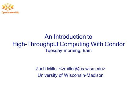 An Introduction to High-Throughput Computing With Condor Tuesday morning, 9am Zach Miller University of Wisconsin-Madison.