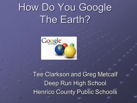 How Do You Google The Earth? Tee Clarkson and Greg Metcalf Deep Run High School Henrico County Public Schools.