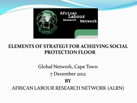 ELEMENTS OF STRATEGY FOR ACHIEVING SOCIAL PROTECTION FLOOR Global Network, Cape Town 7 December 2012 BY AFRICAN LABOUR RESEARCH NETWORK (ALRN)