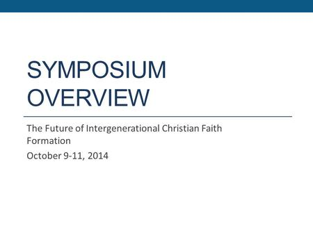 SYMPOSIUM OVERVIEW The Future of Intergenerational Christian Faith Formation October 9-11, 2014.