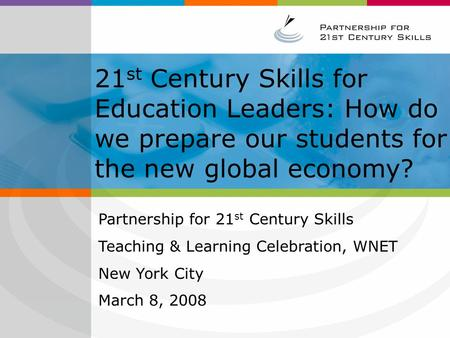 21 st Century Skills for Education Leaders: How do we prepare our students for the new global economy? Partnership for 21 st Century Skills Teaching &