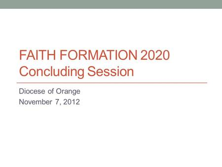 FAITH FORMATION 2020 Concluding Session Diocese of Orange November 7, 2012.