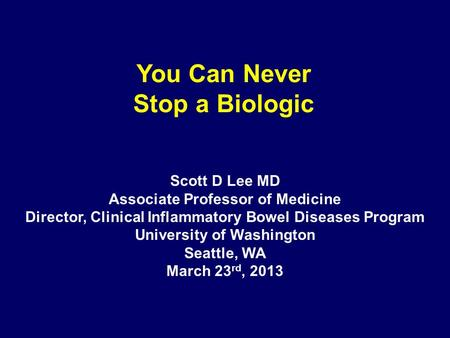 You Can Never Stop a Biologic Scott D Lee MD Associate Professor of Medicine Director, Clinical Inflammatory Bowel Diseases Program University of Washington.