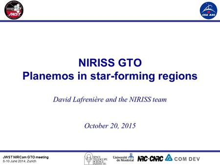 JWST NIRCam GTO meeting 8-10 June 2014, Zurich NIRISS GTO Planemos in star-forming regions David Lafrenière and the NIRISS team October 20, 2015.