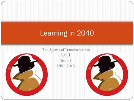 The Agents of Transformation A.O.T. Team 8 NPLI 2015 Learning in 2040.
