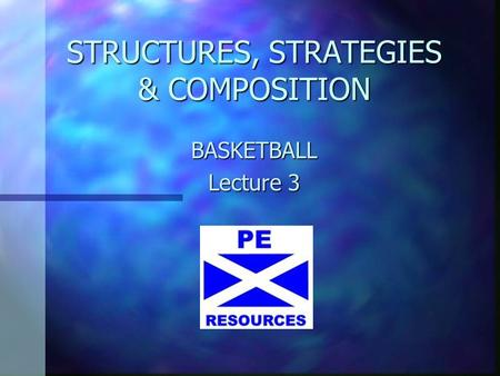 STRUCTURES, STRATEGIES & COMPOSITION BASKETBALL Lecture 3.