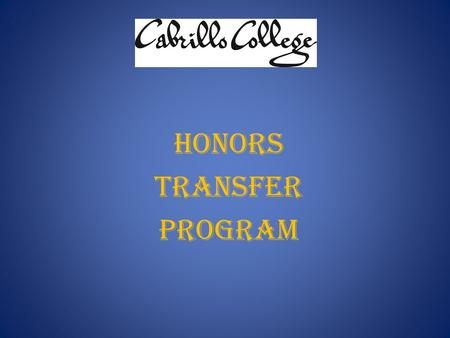 HONORS TRANSFER PROGRAM. What is it? Designed for high-achieving students who plan to attend Cabrillo for two years and then transfer to a selective 4-year.