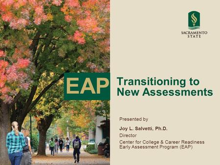 Transitioning to New Assessments Presented by Joy L. Salvetti, Ph.D. Director Center for College & Career Readiness Early Assessment Program (EAP) EAP.
