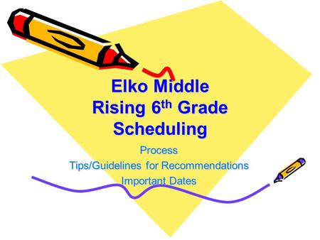 Elko Middle Rising 6 th Grade Scheduling Process Tips/Guidelines for Recommendations Important Dates.