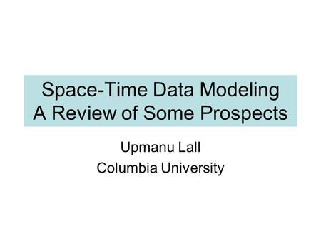 Space-Time Data Modeling A Review of Some Prospects Upmanu Lall Columbia University.