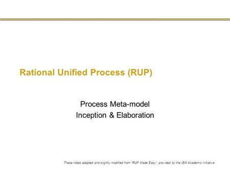 "Rational Unified Process (RUP) Process Meta-model Inception & Elaboration These notes adopted and slightly modified from ""RUP Made Easy"", provided by the."