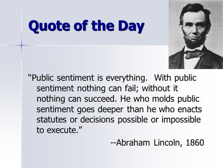 "Quote of the Day ""Public sentiment is everything. With public sentiment nothing can fail; without it nothing can succeed. He who molds public sentiment."