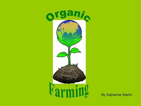 By Katherine Martin. What is organic farming? Organic farming is a method of crop and livestock production which is more complex than simply not using.