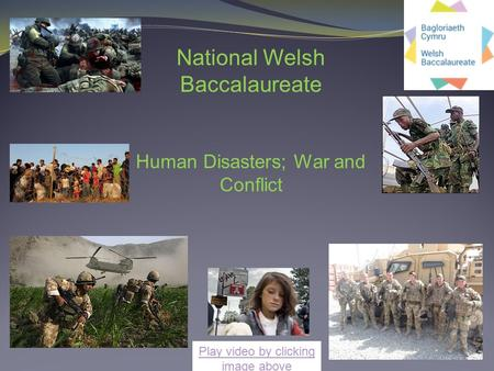 National Welsh Baccalaureate Human Disasters; War and Conflict Play video by clicking image above.