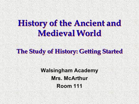 History of the Ancient and Medieval World The Study of History: Getting Started Walsingham Academy Mrs. McArthur Room 111.