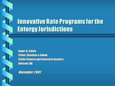 Innovative Rate Programs for the Entergy Jurisdictions Roger D. Colton Fisher, Sheehan & Colton Public Finance and General Economics Belmont, MA November.