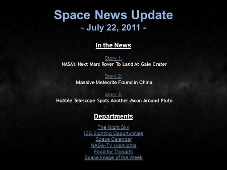 Space News Update - July 22, 2011 - In the News Story 1: Story 1: NASA's Next Mars Rover To Land At Gale Crater Story 2: Story 2: Massive Meteorite Found.