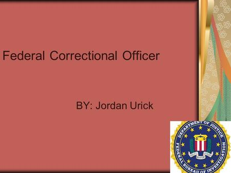 Federal Correctional Officer BY: Jordan Urick. What does a Federal Correctional Officer do? Federal corrections officers work for the Federal Bureau of.