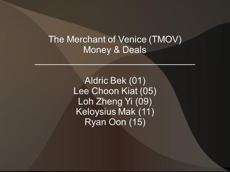 The Merchant of Venice (TMOV) Money & Deals _______________________________ Aldric Bek (01) Lee Choon Kiat (05) Loh Zheng Yi (09) Keloysius Mak (11) Ryan.